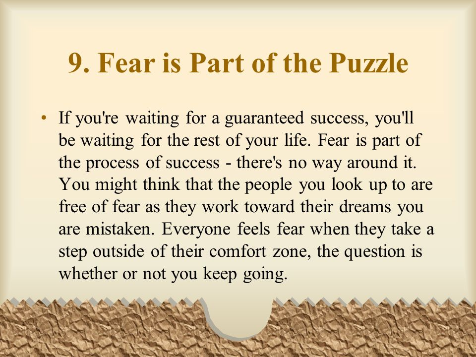9. Fear is Part of the Puzzle If you're waiting for a guaranteed success, you'll be waiting for the rest of your life. Fear is part of the process of