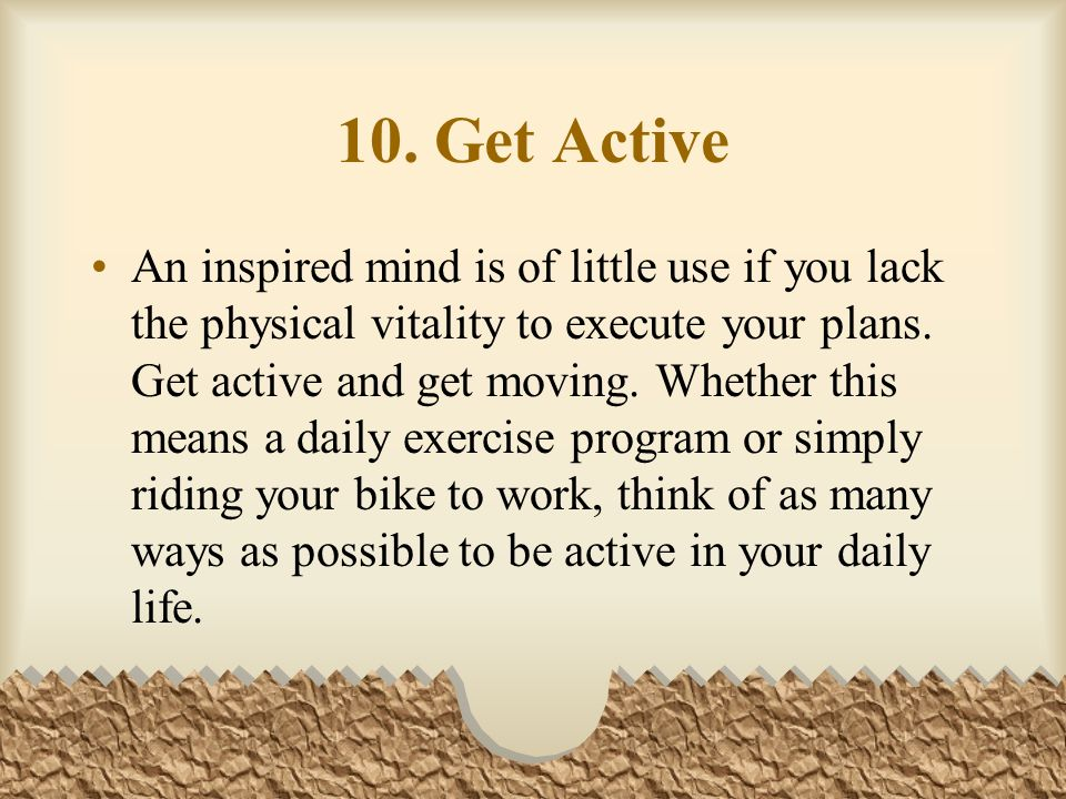 10. Get Active An inspired mind is of little use if you lack the physical vitality to execute your plans. Get active and get moving. Whether this mean