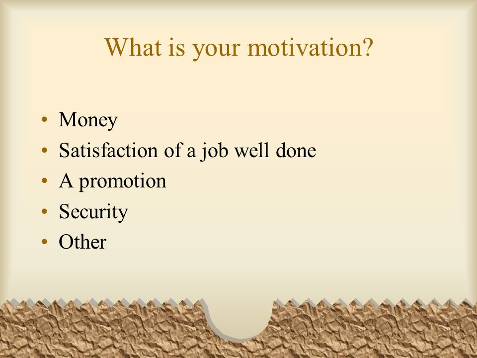What is your motivation? Money Satisfaction of a job well done A promotion Security Other
