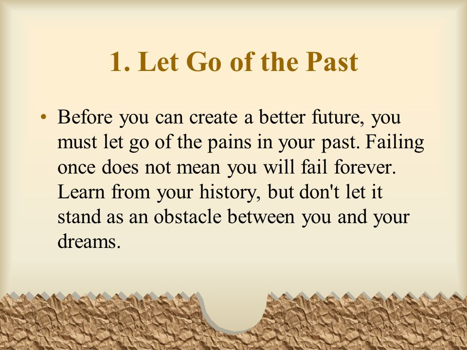 1. Let Go of the Past Before you can create a better future, you must let go of the pains in your past. Failing once does not mean you will fail forev