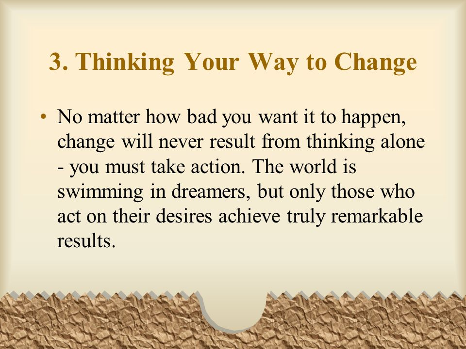 3. Thinking Your Way to Change No matter how bad you want it to happen, change will never result from thinking alone - you must take action. The world
