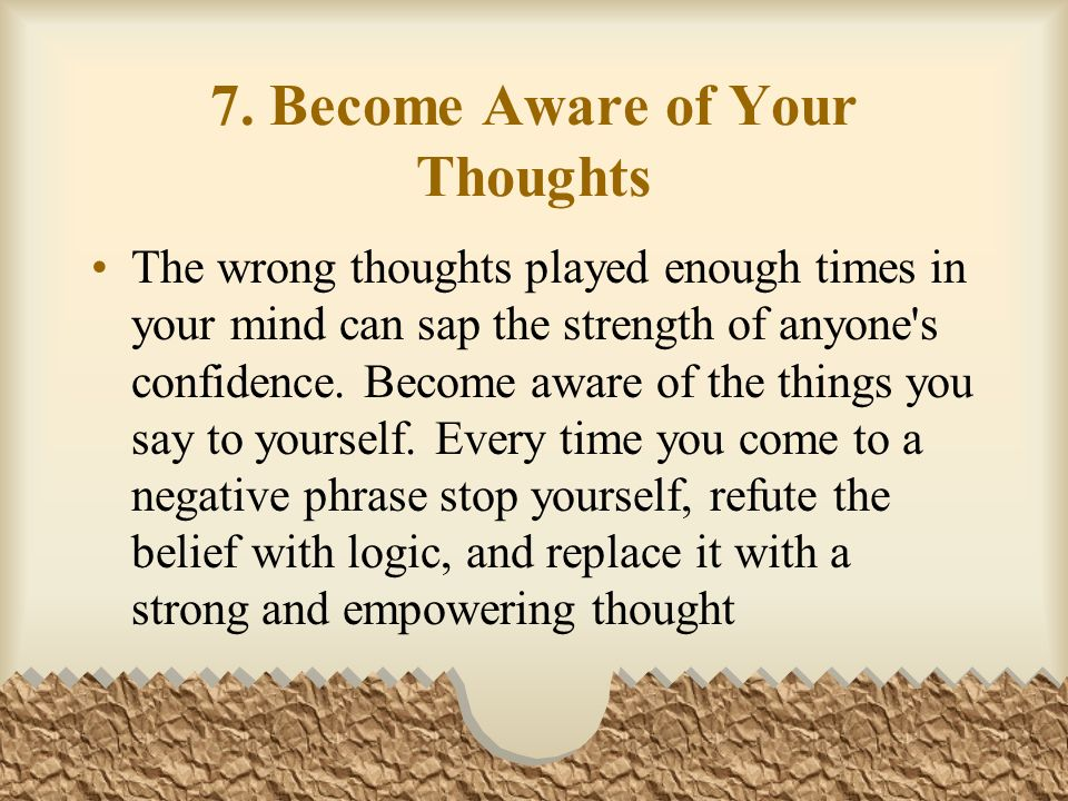 7. Become Aware of Your Thoughts The wrong thoughts played enough times in your mind can sap the strength of anyone's confidence. Become aware of the