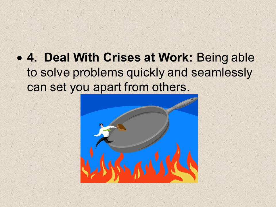 4. Deal With Crises at Work: Being able to solve problems quickly and seamlessly can set you apart from others.