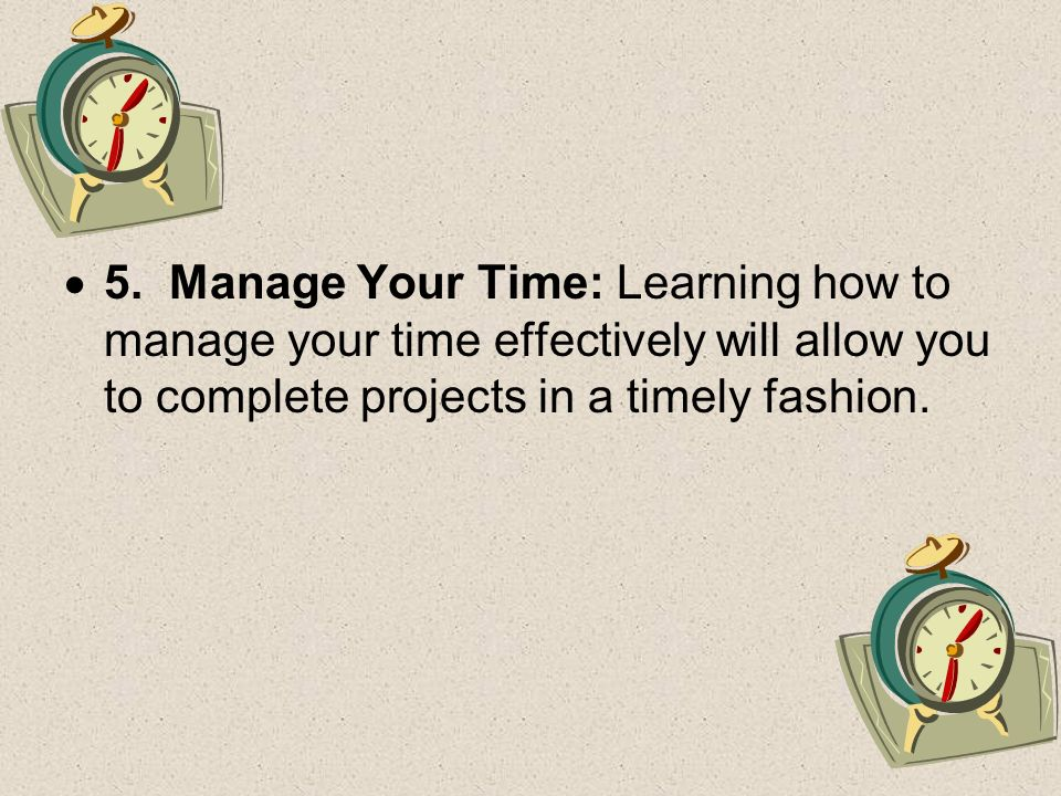 5. Manage Your Time: Learning how to manage your time effectively will allow you to complete projects in a timely fashion.