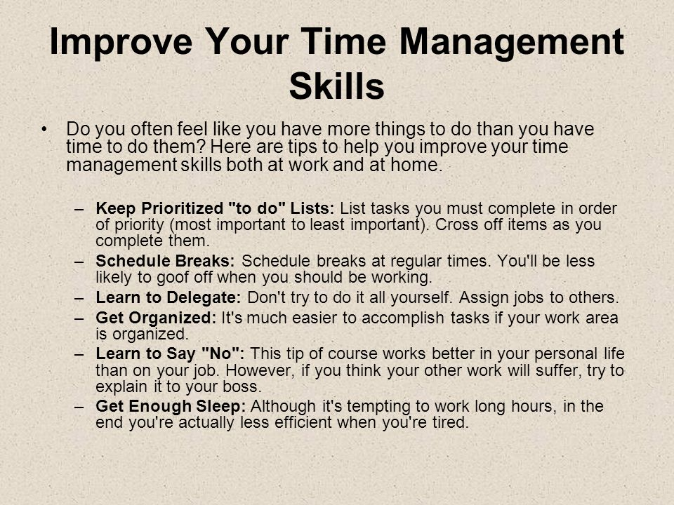 Improve Your Time Management Skills Do you often feel like you have more things to do than you have time to do them? Here are tips to help you improve