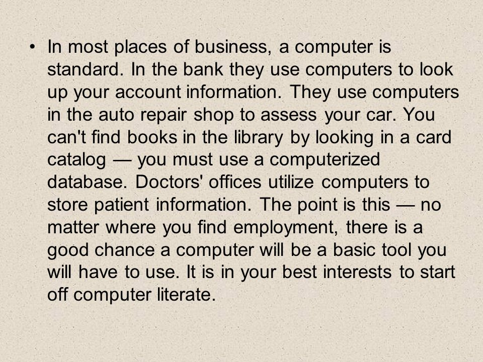 In most places of business, a computer is standard. In the bank they use computers to look up your account information. They use computers in the auto