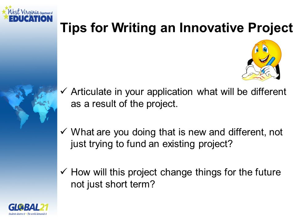 Tips for Writing an Innovative Project Articulate in your application what will be different as a result of the project.