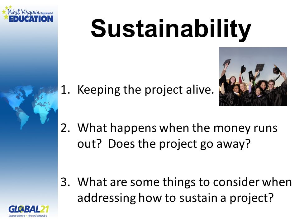 Sustainability 1.Keeping the project alive. 2.What happens when the money runs out.