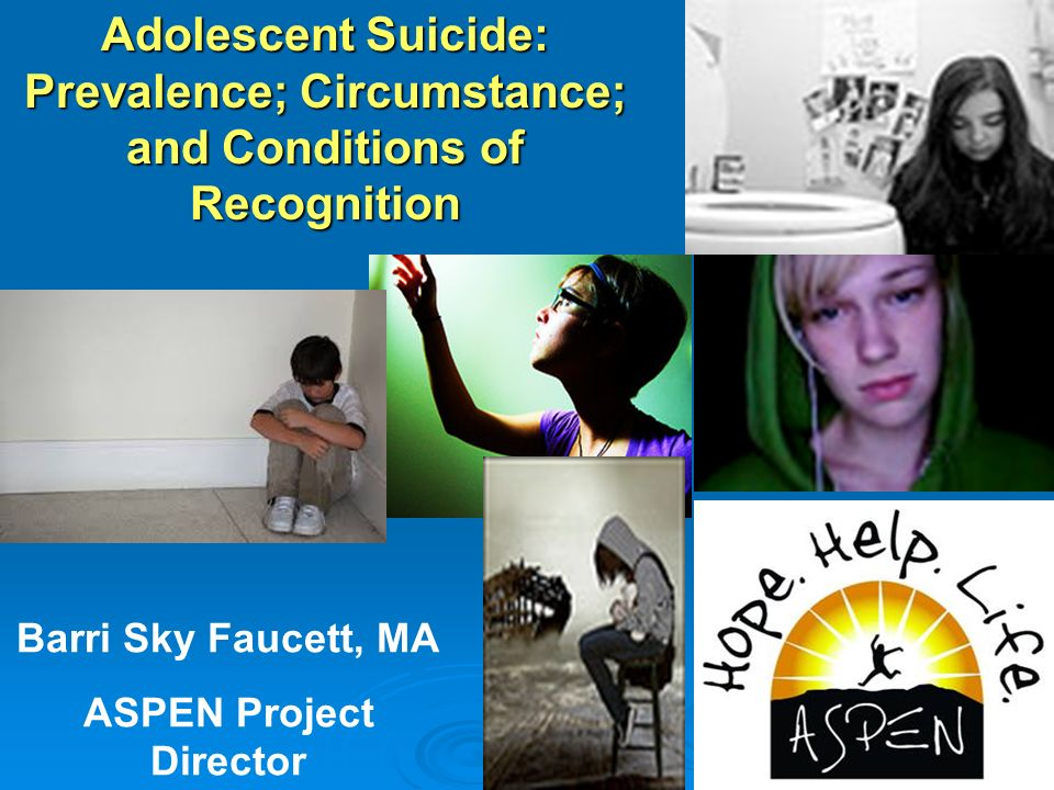 Adolescent Suicide: Prevalence; Circumstance; and Conditions of Recognition Barri Sky Faucett, MA ASPEN Project Director