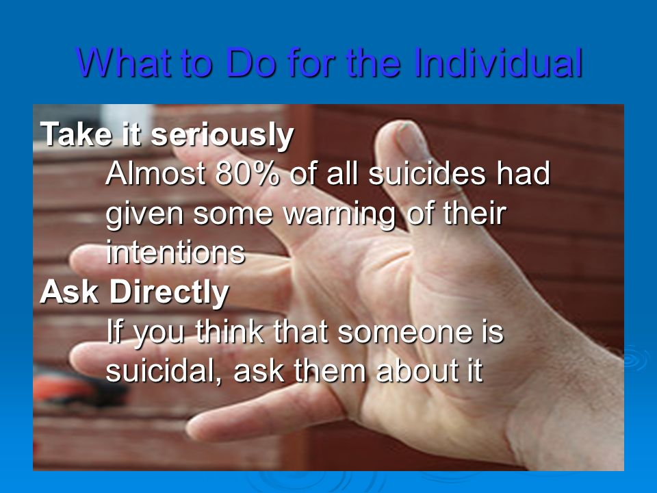 What to Do for the Individual Take it seriously Almost 80% of all suicides had given some warning of their intentions Ask Directly If you think that someone is suicidal, ask them about it