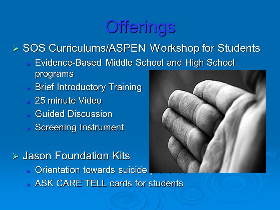 Offerings SOS Curriculums/ASPEN Workshop for Students SOS Curriculums/ASPEN Workshop for Students Evidence-Based Middle School and High School programs Evidence-Based Middle School and High School programs Brief Introductory Training Brief Introductory Training 25 minute Video 25 minute Video Guided Discussion Guided Discussion Screening Instrument Screening Instrument Jason Foundation Kits Jason Foundation Kits Orientation towards suicide prevention Orientation towards suicide prevention ASK CARE TELL cards for students ASK CARE TELL cards for students