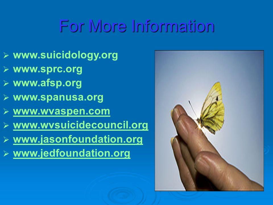 www.suicidology.org www.sprc.org www.afsp.org www.spanusa.org www.wvaspen.com www.wvsuicidecouncil.org www.jasonfoundation.org www.jedfoundation.org For More Information