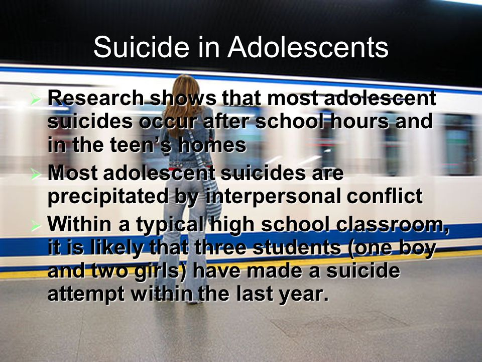 Suicide in Adolescents Research shows that most adolescent suicides occur after school hours and in the teens homes Research shows that most adolescent suicides occur after school hours and in the teens homes Most adolescent suicides are precipitated by interpersonal conflict Most adolescent suicides are precipitated by interpersonal conflict Within a typical high school classroom, it is likely that three students (one boy and two girls) have made a suicide attempt within the last year.