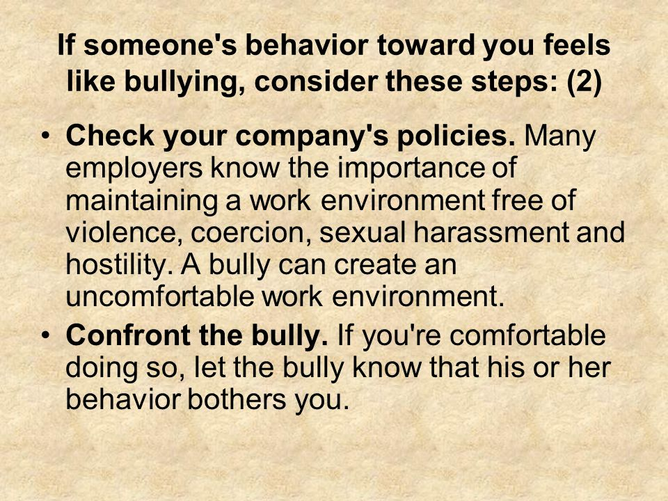 If someone's behavior toward you feels like bullying, consider these steps: (2) Check your company's policies. Many employers know the importance of m