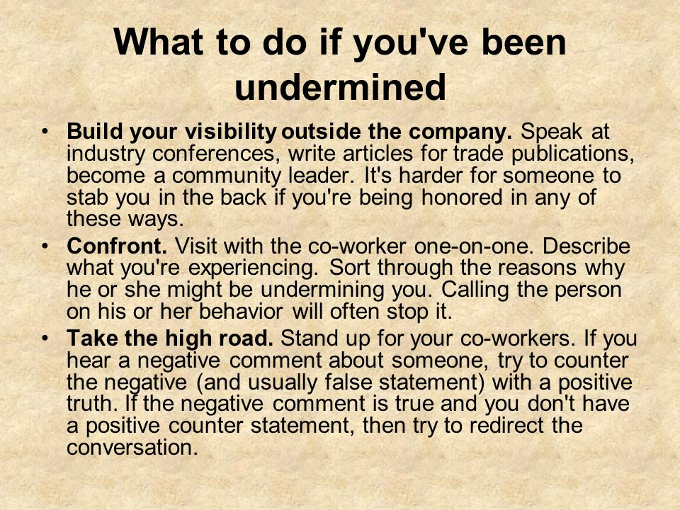 What to do if you've been undermined Build your visibility outside the company. Speak at industry conferences, write articles for trade publications,