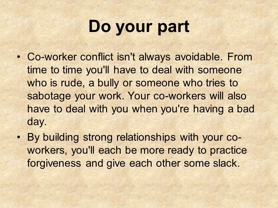 Do your part Co-worker conflict isn't always avoidable. From time to time you'll have to deal with someone who is rude, a bully or someone who tries t