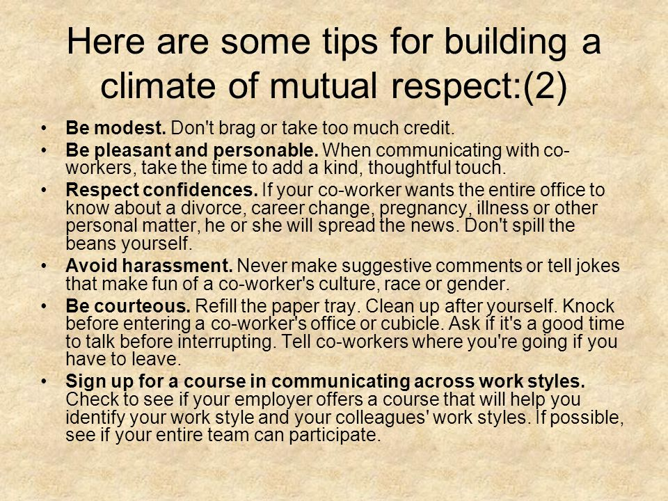 Here are some tips for building a climate of mutual respect:(2) Be modest. Don't brag or take too much credit. Be pleasant and personable. When commun