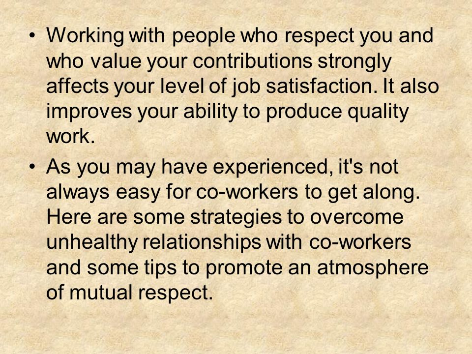 Working with people who respect you and who value your contributions strongly affects your level of job satisfaction. It also improves your ability to