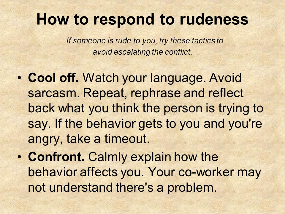 How to respond to rudeness If someone is rude to you, try these tactics to avoid escalating the conflict. Cool off. Watch your language. Avoid sarcasm