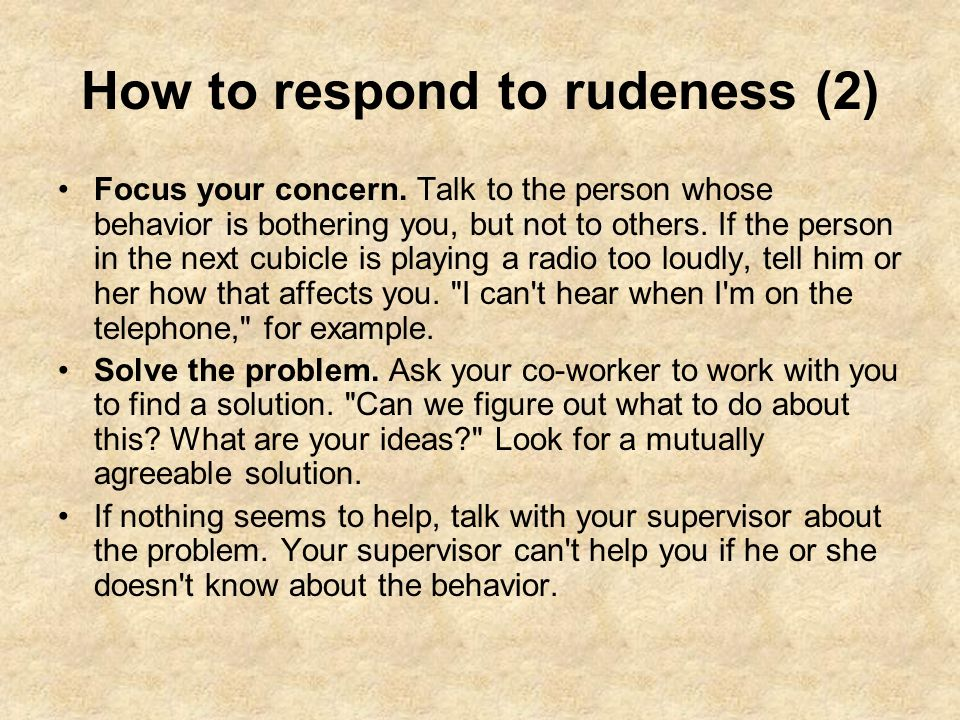 How to respond to rudeness (2) Focus your concern. Talk to the person whose behavior is bothering you, but not to others. If the person in the next cu