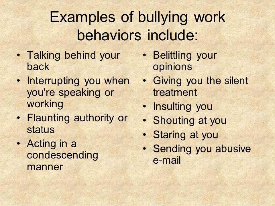 Examples of bullying work behaviors include: Talking behind your back Interrupting you when you're speaking or working Flaunting authority or status A