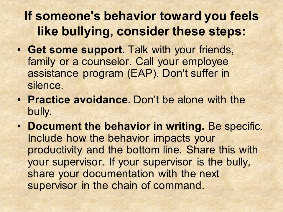 If someone's behavior toward you feels like bullying, consider these steps: Get some support. Talk with your friends, family or a counselor. Call your