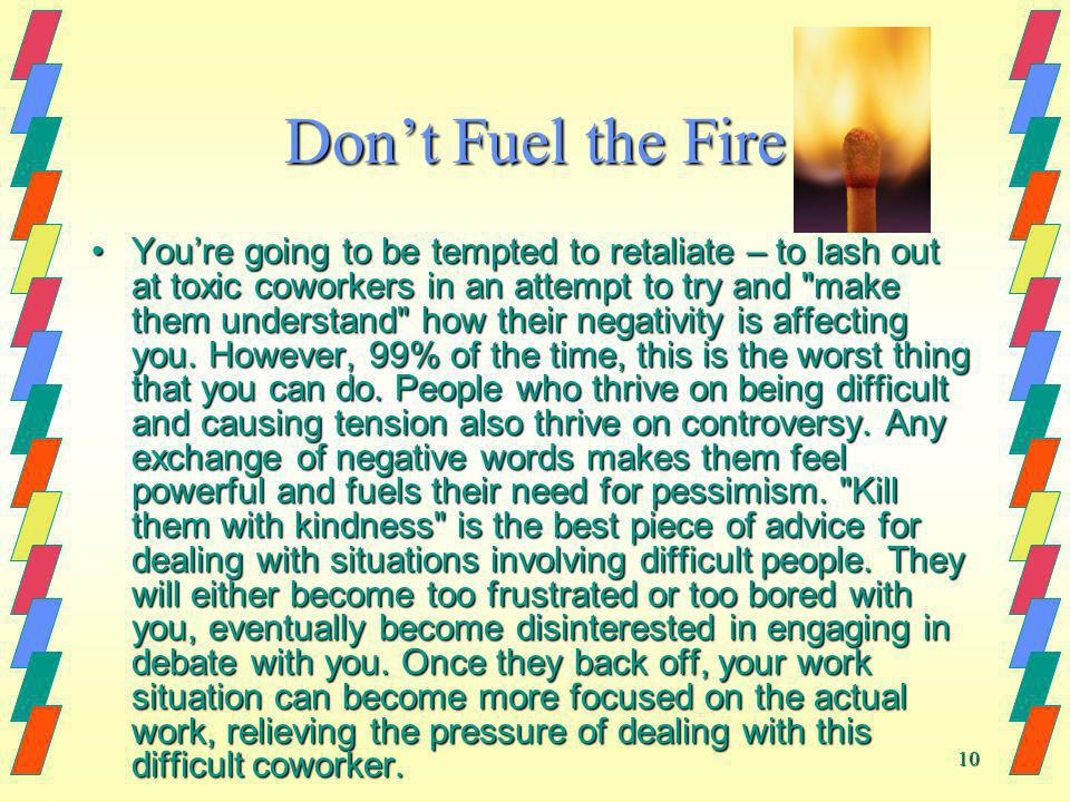 10 Dont Fuel the Fire Youre going to be tempted to retaliate – to lash out at toxic coworkers in an attempt to try and