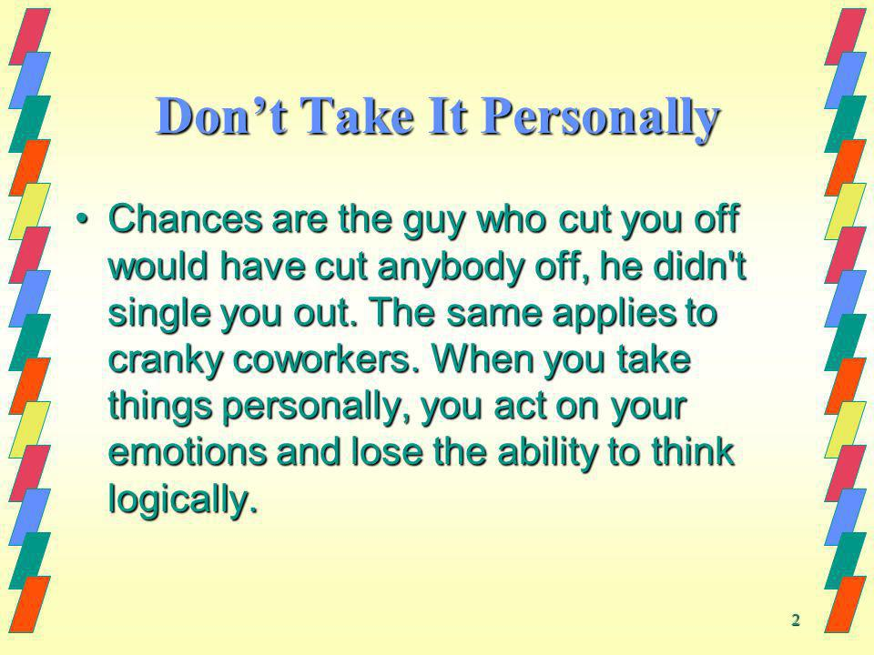 2 Dont Take It Personally Chances are the guy who cut you off would have cut anybody off, he didn't single you out. The same applies to cranky coworke