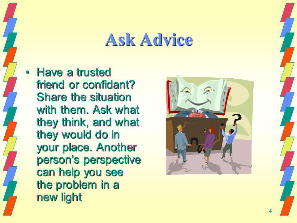 4 Ask Advice Have a trusted friend or confidant? Share the situation with them. Ask what they think, and what they would do in your place. Another per