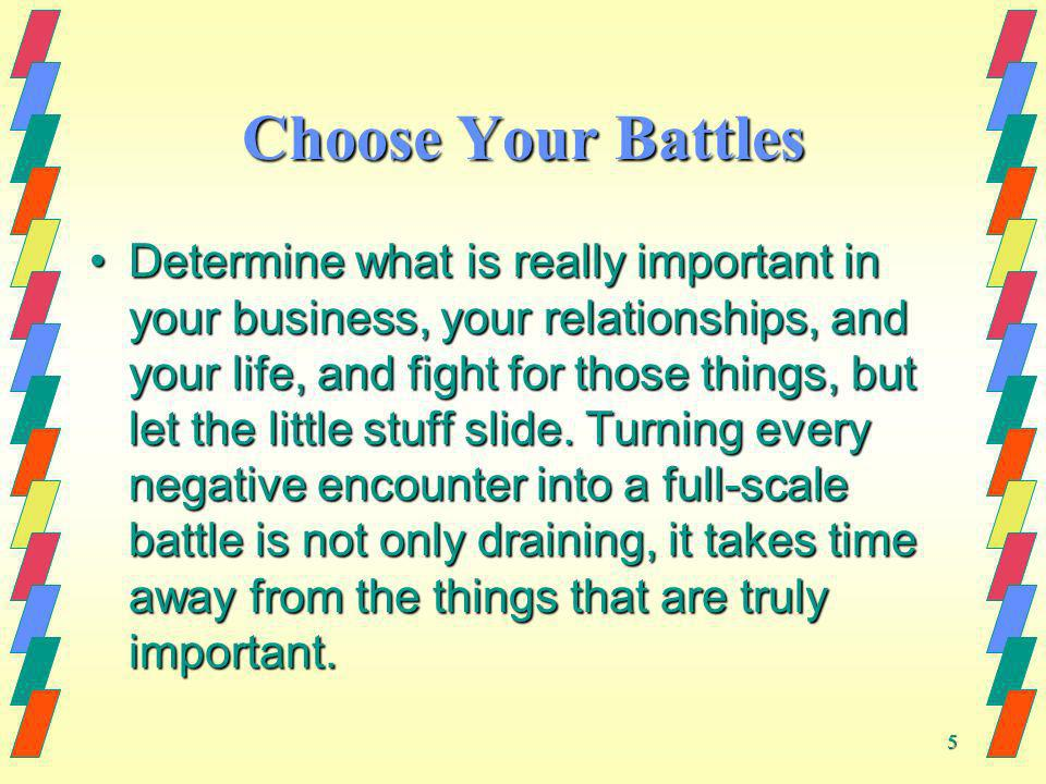 5 Choose Your Battles Determine what is really important in your business, your relationships, and your life, and fight for those things, but let the