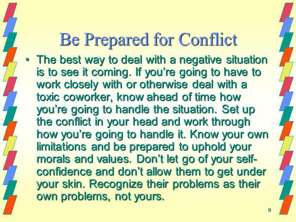 9 Be Prepared for Conflict The best way to deal with a negative situation is to see it coming. If youre going to have to work closely with or otherwis