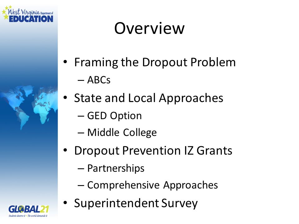 Overview Framing the Dropout Problem – ABCs State and Local Approaches – GED Option – Middle College Dropout Prevention IZ Grants – Partnerships – Comprehensive Approaches Superintendent Survey