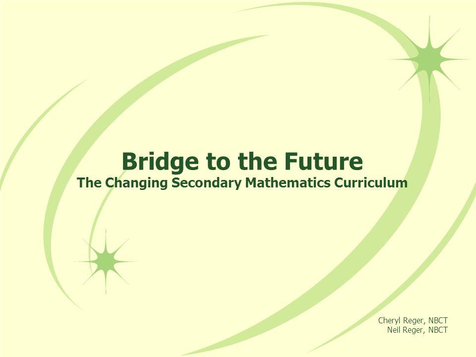 Bridge to the Future The Changing Secondary Mathematics Curriculum Cheryl Reger, NBCT Neil Reger, NBCT