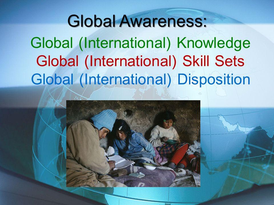 Global (International) Knowledge Global (International) Skill Sets Global (International) Disposition Global Awareness:
