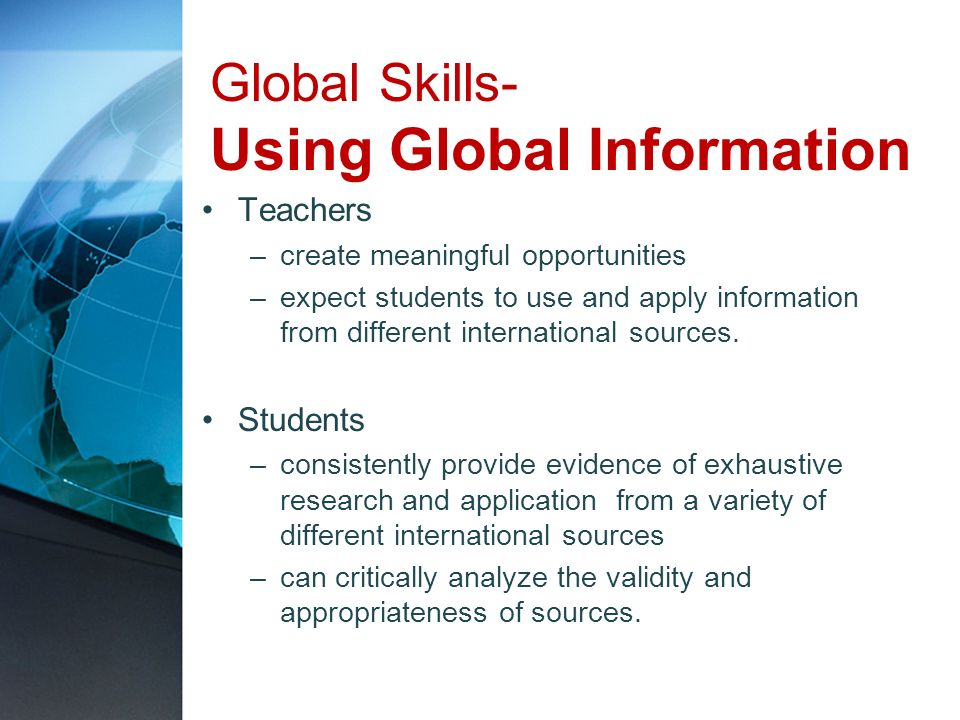 Global Skills- Using Global Information Teachers –create meaningful opportunities –expect students to use and apply information from different interna