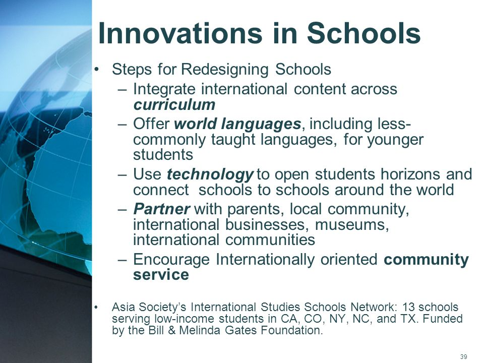 39 Innovations in Schools Steps for Redesigning Schools –Integrate international content across curriculum –Offer world languages, including less- com