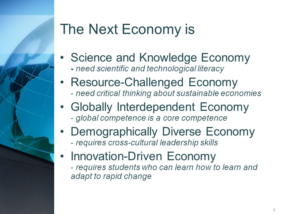 7 The Next Economy is Science and Knowledge Economy - need scientific and technological literacy Resource-Challenged Economy - need critical thinking