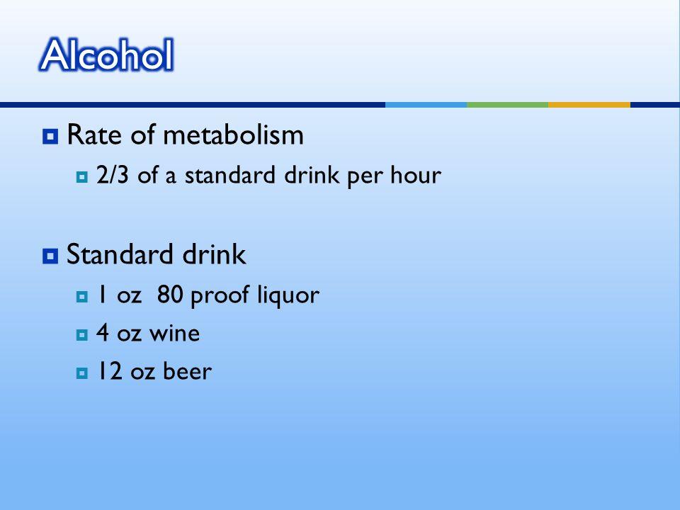 Rate of metabolism 2/3 of a standard drink per hour Standard drink 1 oz 80 proof liquor 4 oz wine 12 oz beer