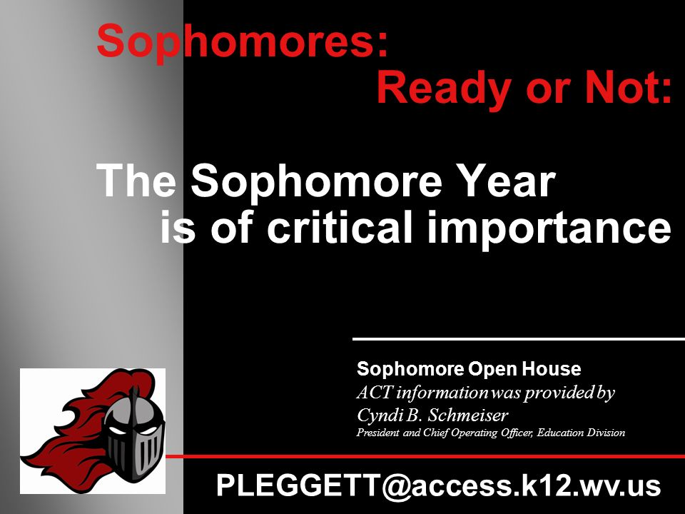 Sophomores: Ready or Not: The Sophomore Year is of critical importance Sophomore Open House ACT information was provided by Cyndi B.