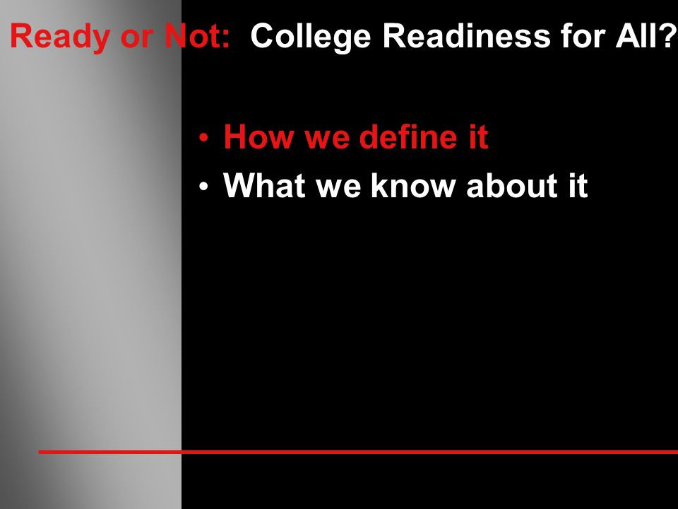 Ready or Not: College Readiness for All? How we define it What we know about it
