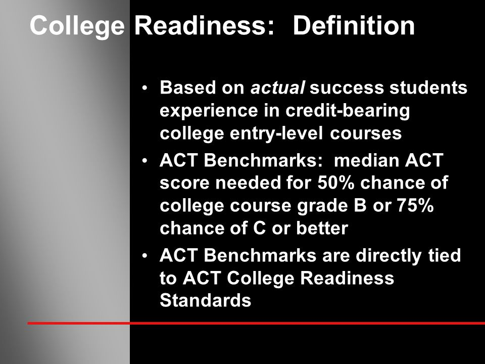 College Readiness: Definition Based on actual success students experience in credit-bearing college entry-level courses ACT Benchmarks: median ACT score needed for 50% chance of college course grade B or 75% chance of C or better ACT Benchmarks are directly tied to ACT College Readiness Standards