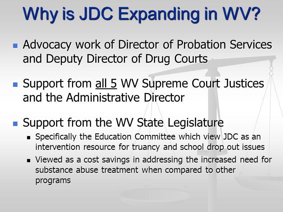 Why is JDC Expanding in WV? Advocacy work of Director of Probation Services and Deputy Director of Drug Courts Advocacy work of Director of Probation