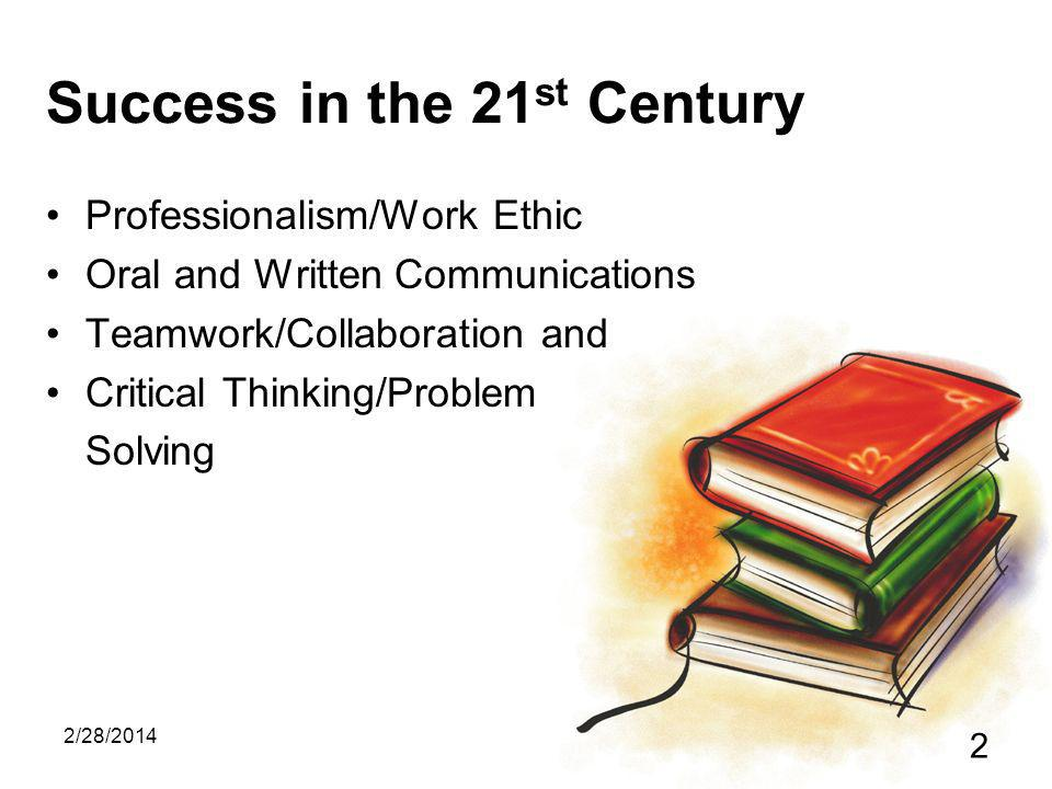 2/28/2014 2 Success in the 21 st Century Professionalism/Work Ethic Oral and Written Communications Teamwork/Collaboration and Critical Thinking/Problem Solving