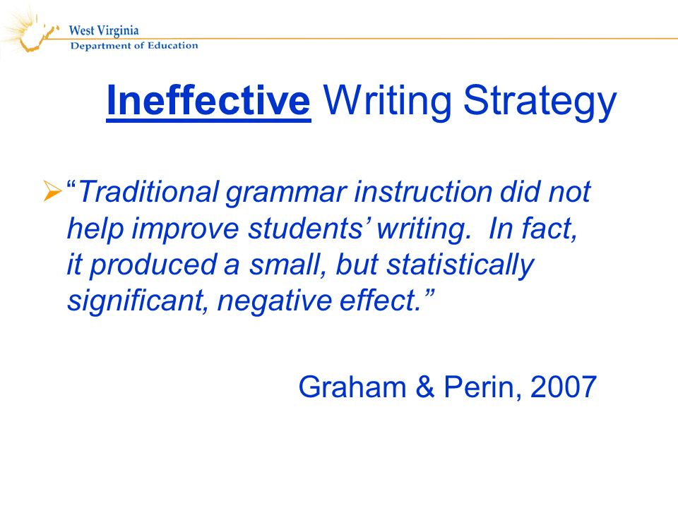 Ineffective Writing Strategy Traditional grammar instruction did not help improve students writing.
