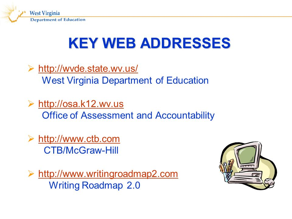 KEY WEB ADDRESSES http://wvde.state.wv.us/ West Virginia Department of Education http://osa.k12.wv.us Office of Assessment and Accountability http://www.ctb.com CTB/McGraw-Hill http://www.writingroadmap2.com Writing Roadmap 2.0