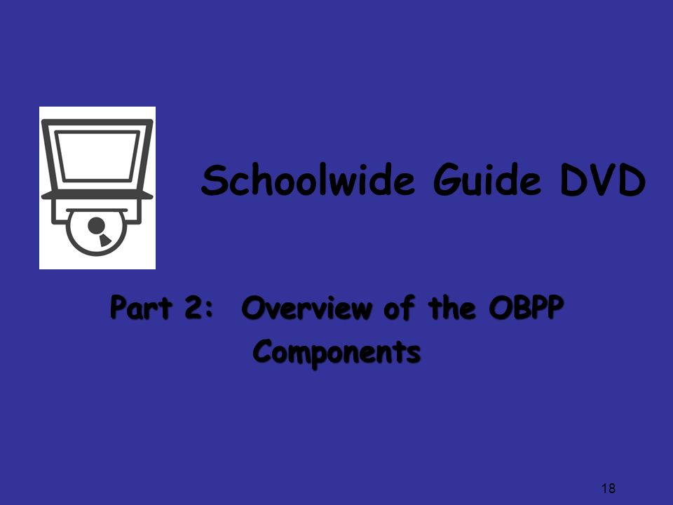 18 Schoolwide Guide DVD Part 2: Overview of the OBPP Components