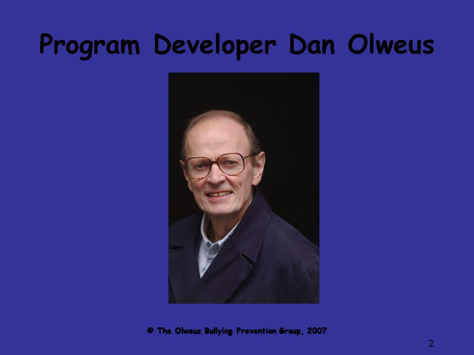 2 Program Developer Dan Olweus © The Olweus Bullying Prevention Group, 2007