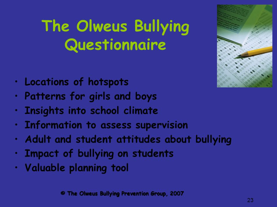23 The Olweus Bullying Questionnaire Locations of hotspots Patterns for girls and boys Insights into school climate Information to assess supervision Adult and student attitudes about bullying Impact of bullying on students Valuable planning tool © The Olweus Bullying Prevention Group, 2007