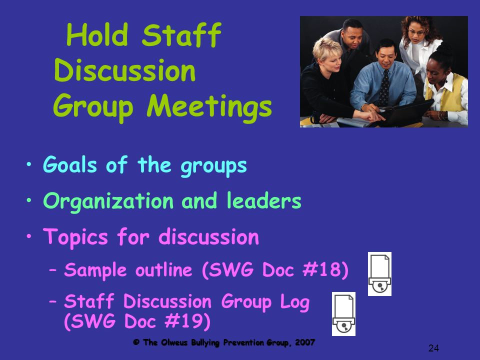 24 Hold Staff Discussion Group Meetings Goals of the groups Organization and leaders Topics for discussion –Sample outline (SWG Doc #18) –Staff Discussion Group Log (SWG Doc #19) © The Olweus Bullying Prevention Group, 2007