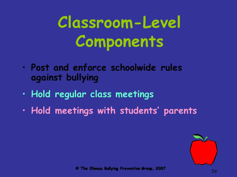34 Classroom-Level Components Post and enforce schoolwide rules against bullying Hold regular class meetings Hold meetings with students parents © The Olweus Bullying Prevention Group, 2007